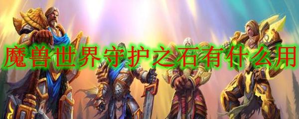 魔兽世界守护之石有什么用_wow怀旧服守护之石用途介绍