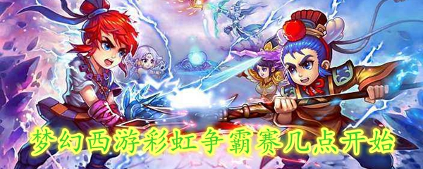 梦幻西游彩虹争霸赛几点开始