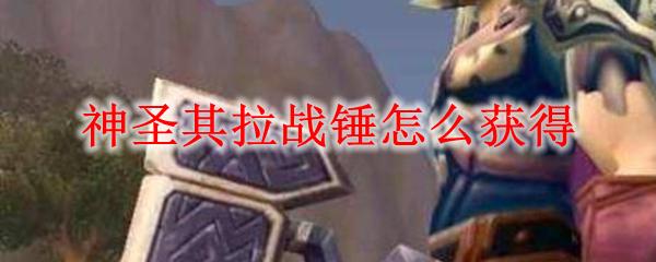 魔兽世界神圣其拉战锤怎么获得_wow怀旧服神圣其拉战锤获取出处
