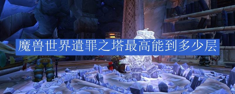 魔兽世界遣罪之塔最高能到多少层_魔兽世界遣罪之塔最高能到多少层啊