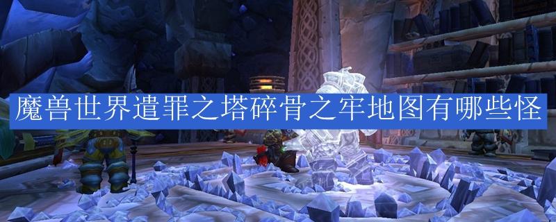 魔兽世界遣罪之塔碎骨之牢地图有哪些怪_魔兽世界遣罪之塔碎骨之牢地图有什么怪
