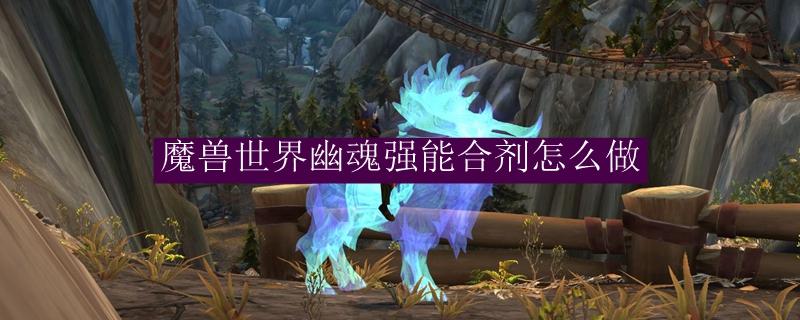 魔兽世界幽魂强能合剂怎么做