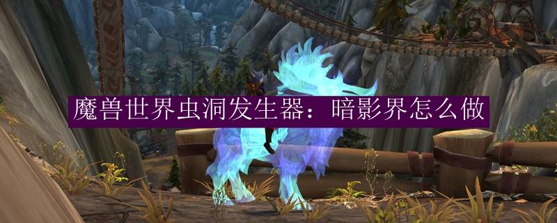 魔兽世界虫洞发生器:暗影界怎么做_魔兽世界虫洞发生器:暗影界材料