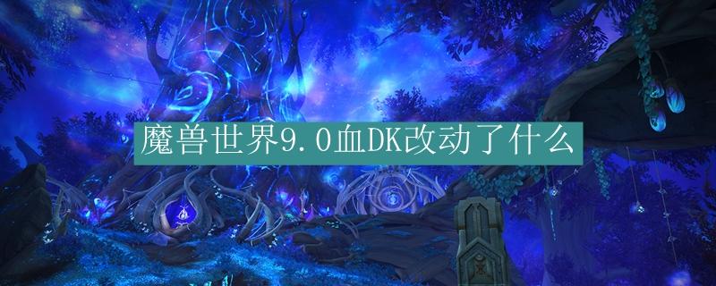 魔兽世界9.0血DK改动了什么_魔兽世界9.0血DK改动了介绍