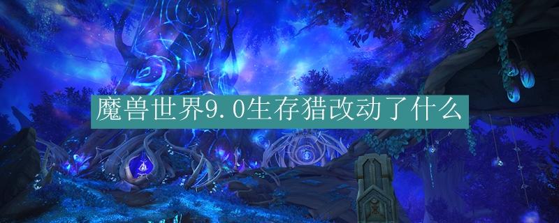 魔兽世界9.0生存猎改动了什么_魔兽世界9.0生存猎改动了介绍