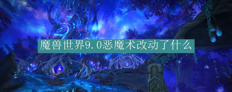 魔兽世界9.0恶魔术改动了什么_魔兽世界9.0恶魔术改动了介绍