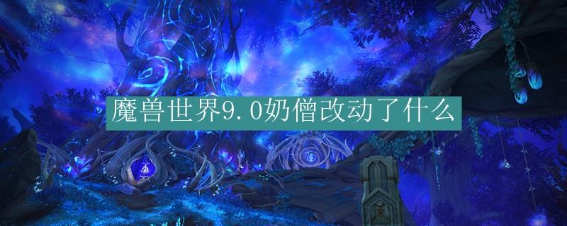 魔兽世界9.0奶僧改动了什么_魔兽世界9.0织雾武僧改动了介绍