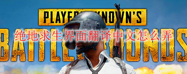 绝地求生界面翻译中文怎么弄