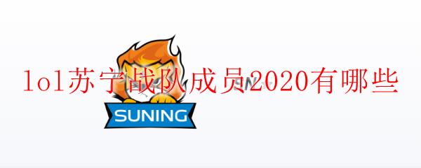 lol苏宁战队成员2020有哪些