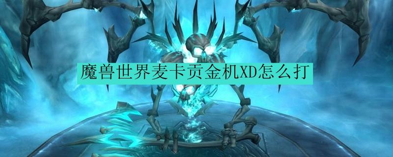 魔兽世界麦卡贡金机XD怎么打_魔兽世界麦卡贡金机XD打法