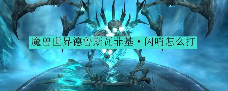 魔兽世界德鲁斯瓦菲基·闪哨怎么打_魔兽世界德鲁斯瓦游荡的艾泽里特打法