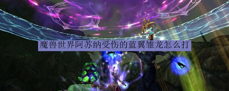 魔兽世界阿苏纳受伤的蓝翼雏龙怎么打_魔兽世界阿苏纳帮助雏龙打法
