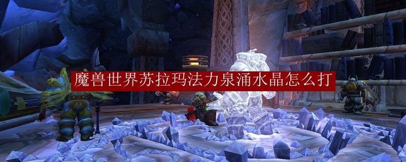 魔兽世界苏拉玛法力泉涌水晶怎么打_魔兽世界苏拉玛法力分流打法