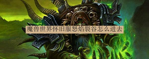 魔兽世界怀旧服怒焰裂谷怎么进去_魔兽世界怀旧服怒焰裂谷如何进去
