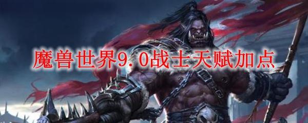 魔兽世界9.0战士PVE天赋怎么点_wow9.0战士PVE天赋加点分享