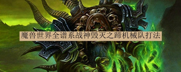 魔兽世界全谱系战神毁灭之蹄机械队打法_魔兽世界全谱系战神毁灭之蹄机械队怎么打