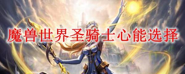 魔兽世界圣骑士心能选择_wow9.0圣骑士心能排行榜