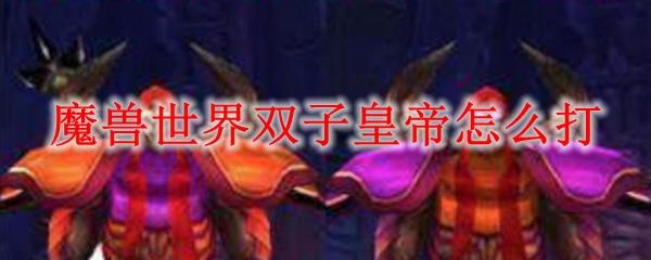 魔兽世界怀旧服双子皇帝怎么打_wow怀旧服安其拉双子皇帝攻略