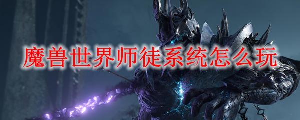 魔兽世界师徒系统怎么玩_wow9.0师徒系统解锁攻略