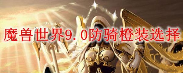 魔兽世界9.0防骑橙装选什么_wow9.0防骑橙装选择