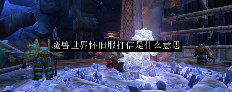 魔兽世界怀旧服打信是什么意思_魔兽世界怀旧服打信是什么意思啊