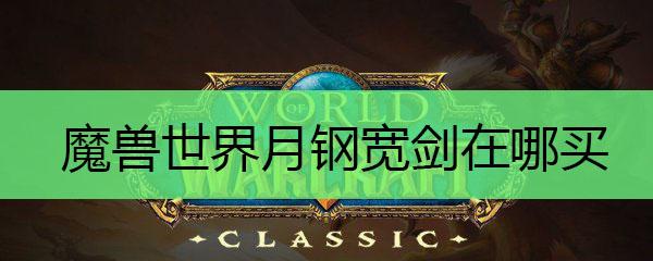 魔兽世界月钢宽剑在哪买_魔兽世界月钢宽剑怎么获得