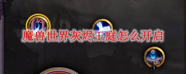 魔兽世界灰烬王庭怎么开启_wow9.0温西尔灰烬王庭解锁方法