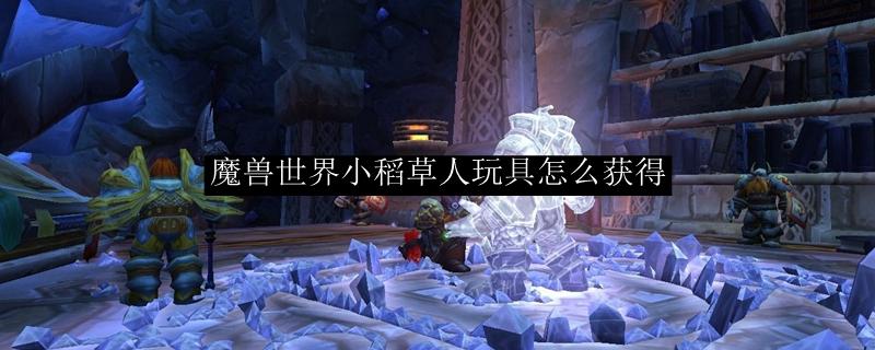 魔兽世界小稻草人玩具怎么获得_魔兽世界小稻草人玩具效果