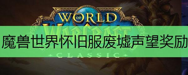 魔兽世界怀旧服废墟声望奖励_魔兽世界怀旧服废墟声望能兑换什么奖励