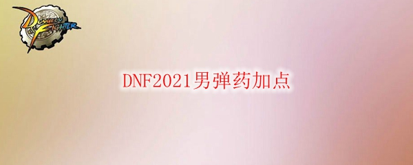 DNF2021男弹药加点