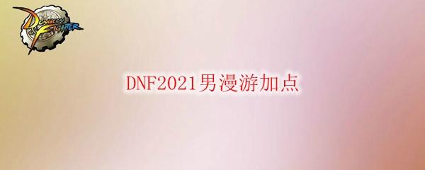 DNF2021男漫游加点