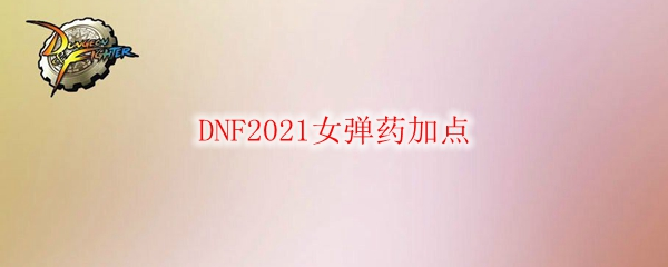 DNF2021女弹药加点