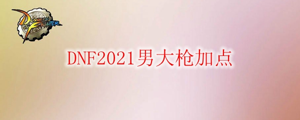 DNF2021男大枪加点