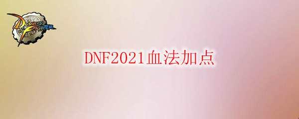 DNF2021血法加点