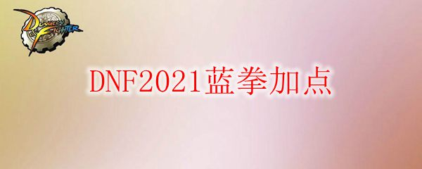DNF2021蓝拳加点