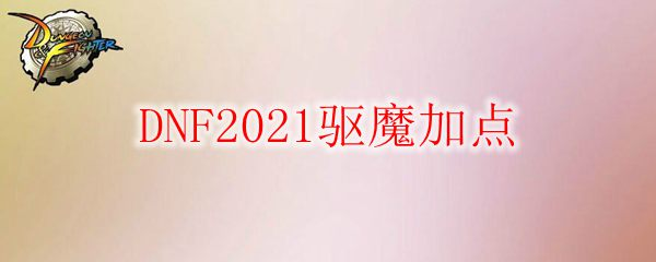DNF2021驱魔加点
