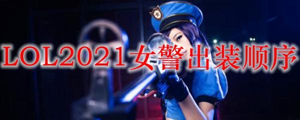 LOL2021女警出装顺序