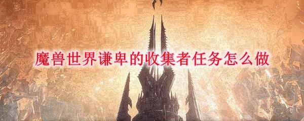 魔兽世界谦卑的收集者任务怎么做