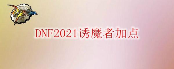 DNF2021诱魔者加点