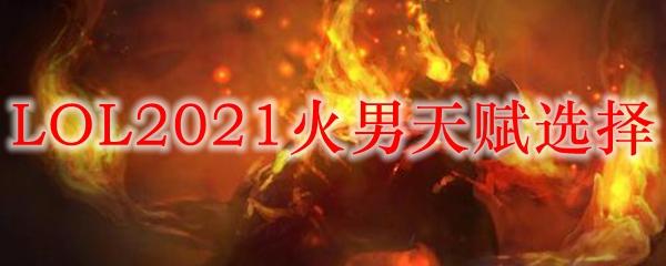 LOL2021火男天赋选择