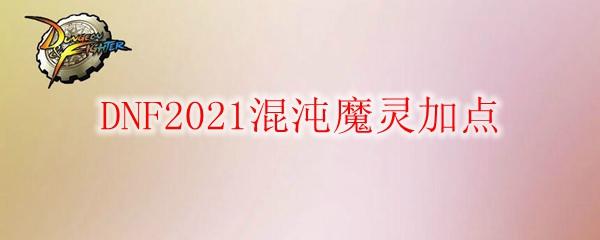 DNF2021混沌魔灵加点