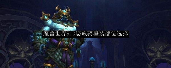 魔兽世界9.0惩戒骑橙装部位选择
