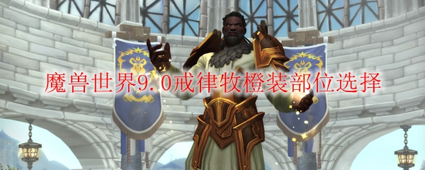 魔兽世界9.0戒律牧橙装部位选择
