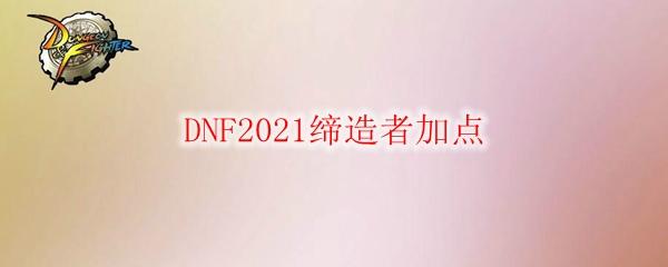 DNF2021缔造者加点