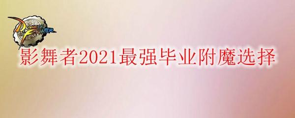 《DNF》影舞者2021最强毕业附魔选择