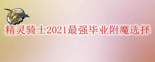 《DNF》精灵骑士2021最强毕业附魔选择