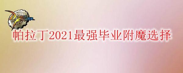 《DNF》帕拉丁2021最强毕业附魔选择