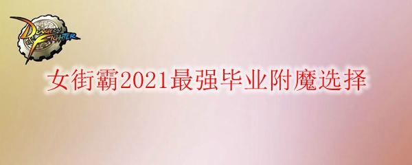 《DNF》女街霸2021最强毕业附魔选择