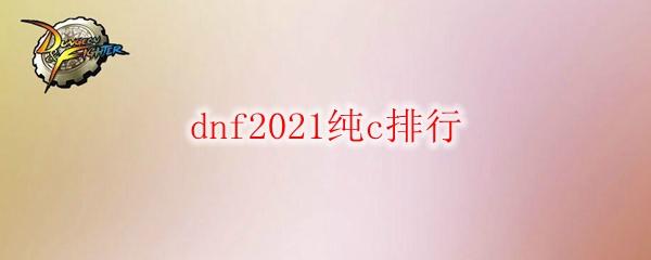 dnf2021纯c排行