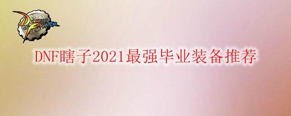 DNF瞎子2021最强毕业装备推荐